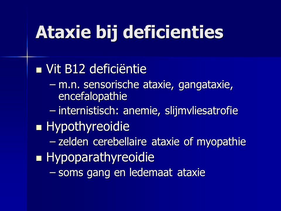 Ataxie bij deficienties Vit B12 deficiëntie Vit B12 deficiëntie –m.n. sensorische ataxie, gangataxie, encefalopathie –internistisch: anemie, slijmvlie