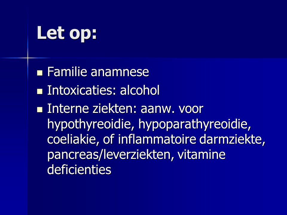 Let op: Familie anamnese Familie anamnese Intoxicaties: alcohol Intoxicaties: alcohol Interne ziekten: aanw. voor hypothyreoidie, hypoparathyreoidie,