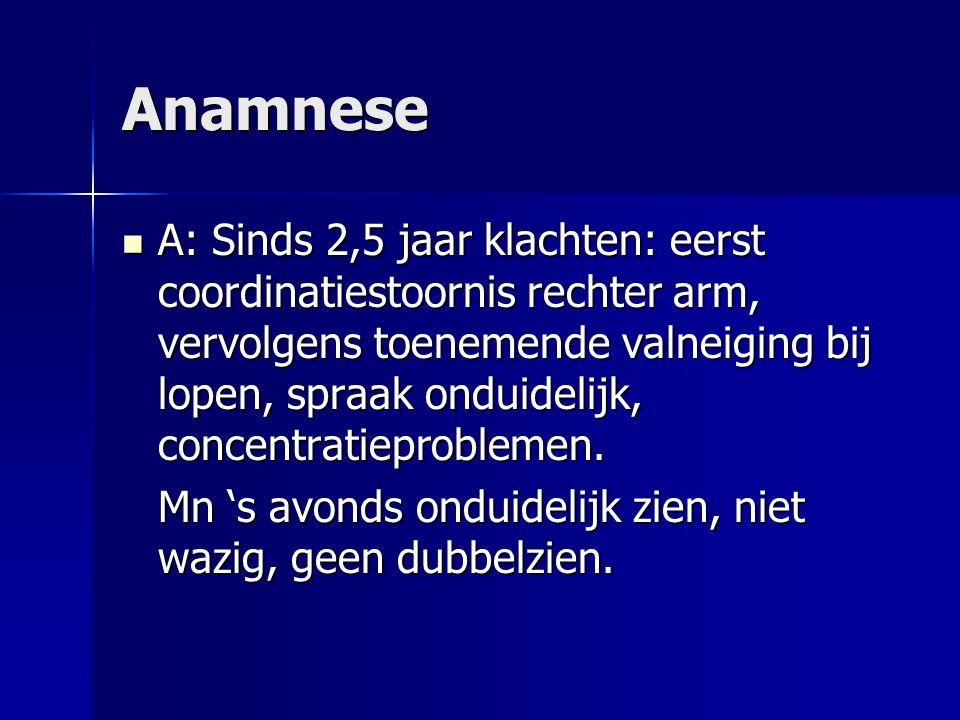 Anamnese A: Sinds 2,5 jaar klachten: eerst coordinatiestoornis rechter arm, vervolgens toenemende valneiging bij lopen, spraak onduidelijk, concentrat