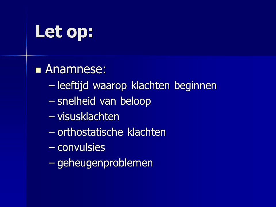 Let op: Anamnese: Anamnese: –leeftijd waarop klachten beginnen –snelheid van beloop –visusklachten –orthostatische klachten –convulsies –geheugenprobl
