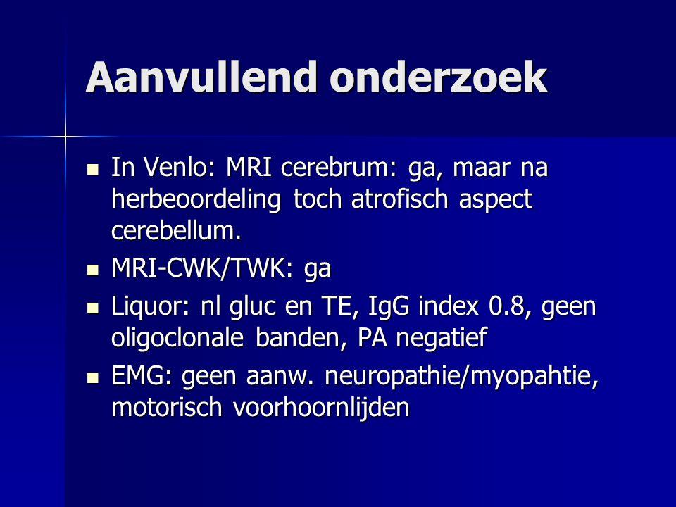 Aanvullend onderzoek In AZM: In AZM: –Klinische genetica: geen aanwezigheid voor genmutaties van SCA –lab: koper 16.4, ceruloplasminen 0.23, vit E 52.5, anti Hu: neg, anti Yo: neg, ovarium: neg, AFP 4,5