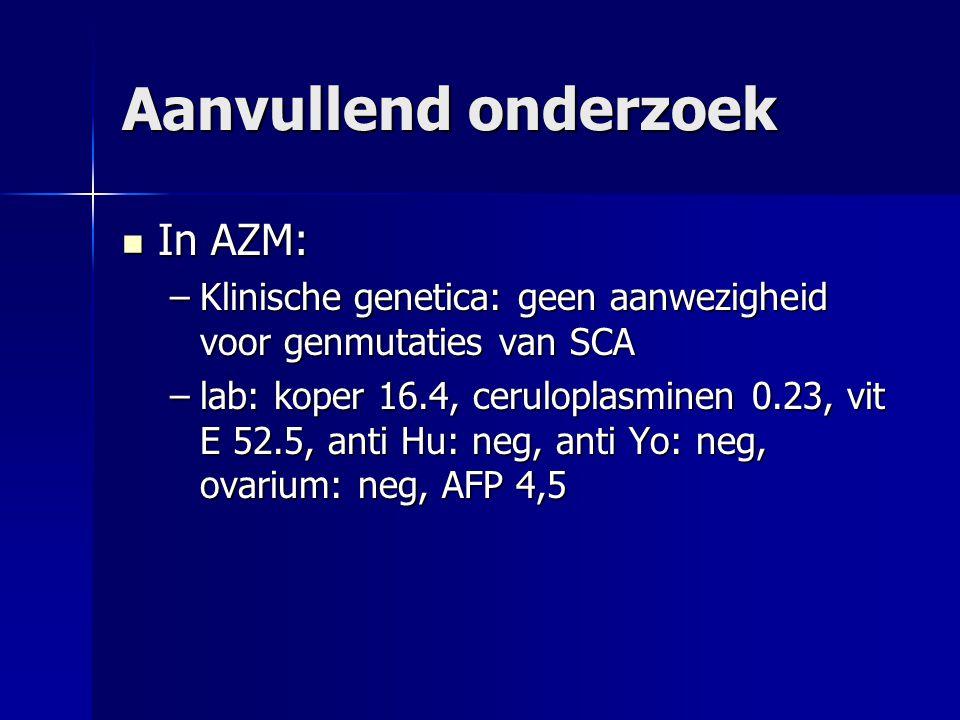 Aanvullend onderzoek In AZM: In AZM: –Klinische genetica: geen aanwezigheid voor genmutaties van SCA –lab: koper 16.4, ceruloplasminen 0.23, vit E 52.
