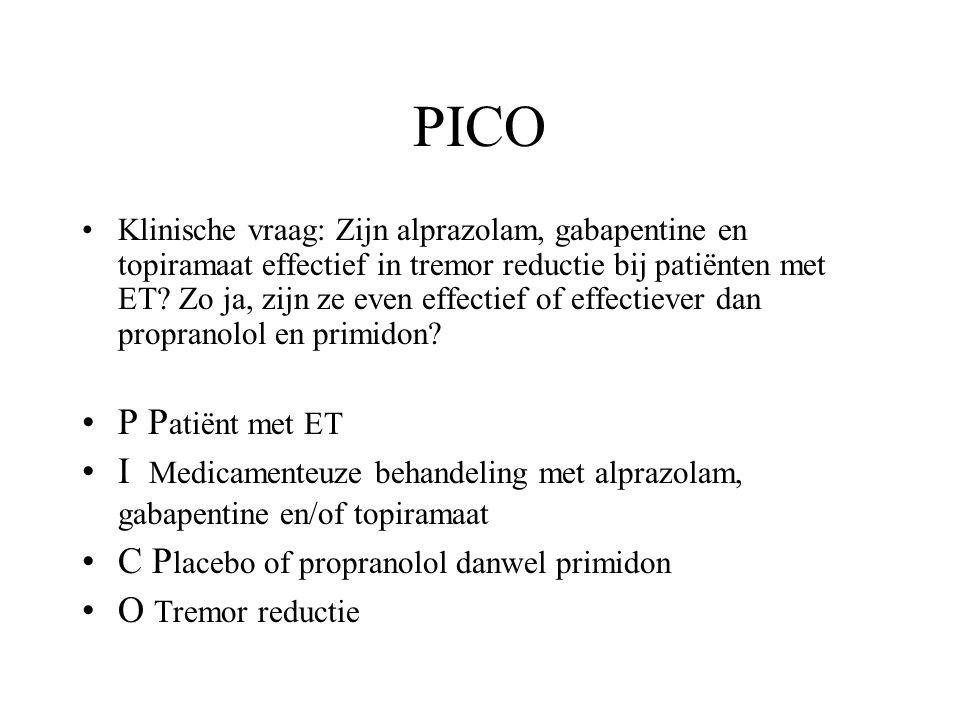 PICO Klinische vraag: Zijn alprazolam, gabapentine en topiramaat effectief in tremor reductie bij patiënten met ET? Zo ja, zijn ze even effectief of e