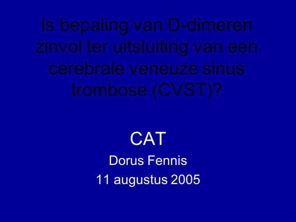Is bepaling van D-dimeren zinvol ter uitsluiting van een cerebrale veneuze sinus trombose (CVST)? CAT Dorus Fennis 11 augustus 2005