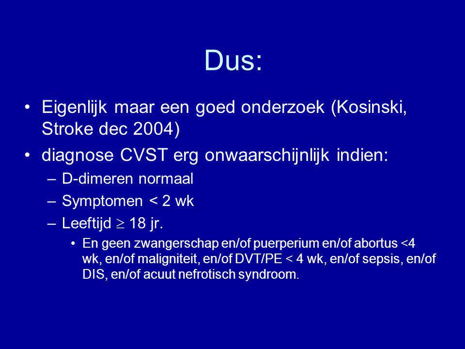 Dus: Eigenlijk maar een goed onderzoek (Kosinski, Stroke dec 2004) diagnose CVST erg onwaarschijnlijk indien: –D-dimeren normaal –Symptomen < 2 wk –Le