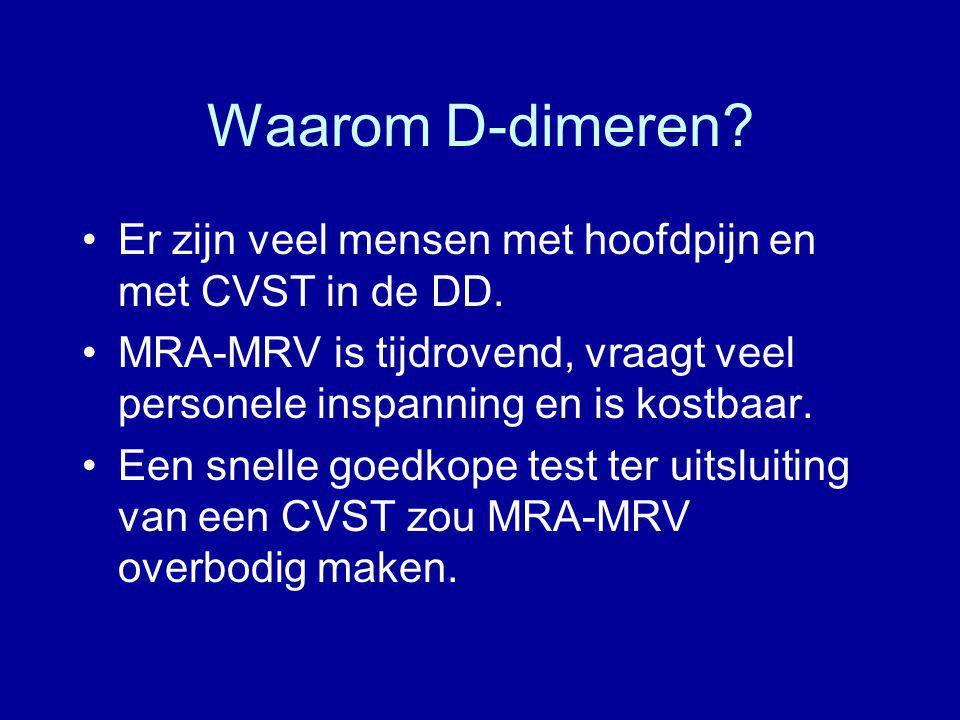 Waarom D-dimeren? Er zijn veel mensen met hoofdpijn en met CVST in de DD. MRA-MRV is tijdrovend, vraagt veel personele inspanning en is kostbaar. Een