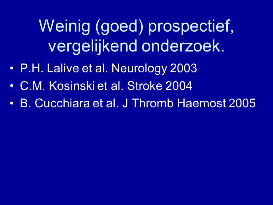 Weinig (goed) prospectief, vergelijkend onderzoek. P.H. Lalive et al. Neurology 2003 C.M. Kosinski et al. Stroke 2004 B. Cucchiara et al. J Thromb Hae