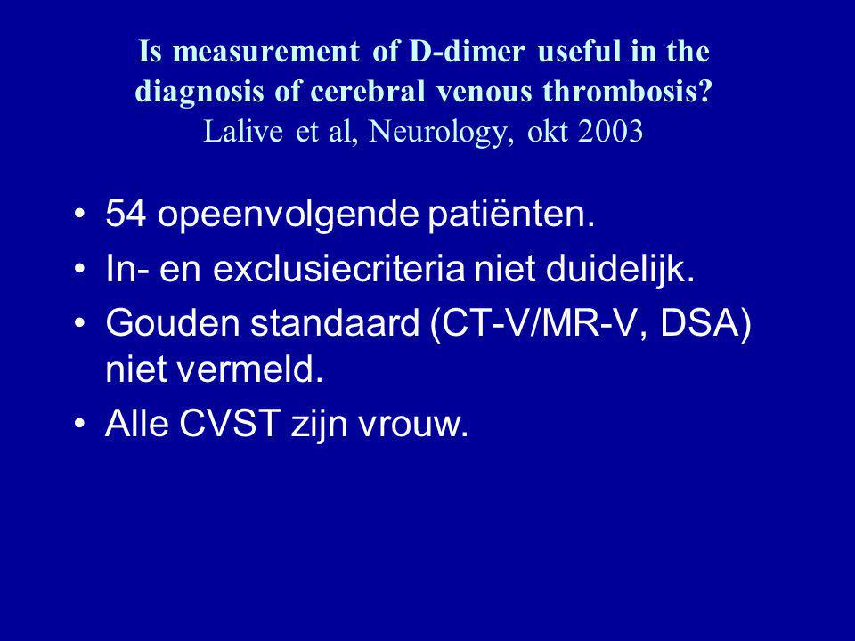 Is measurement of D-dimer useful in the diagnosis of cerebral venous thrombosis? Lalive et al, Neurology, okt 2003 54 opeenvolgende patiënten. In- en