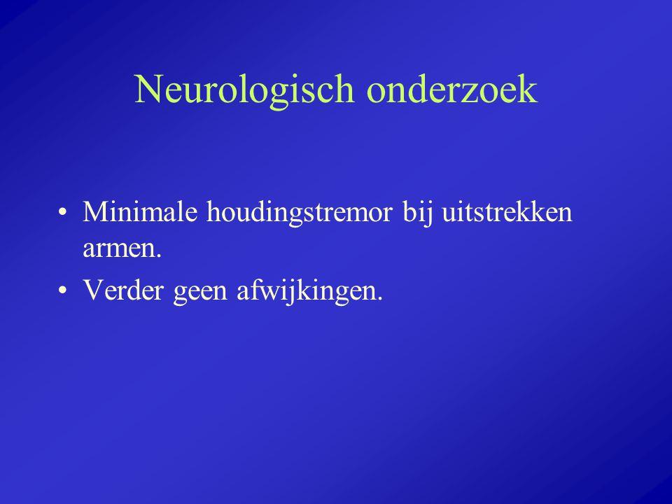 Neurologisch onderzoek Minimale houdingstremor bij uitstrekken armen. Verder geen afwijkingen.