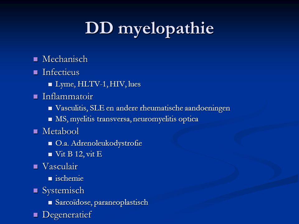 DD myelopathie Mechanisch Mechanisch Infectieus Infectieus Lyme, HLTV-1, HIV, lues Lyme, HLTV-1, HIV, lues Inflammatoir Inflammatoir Vasculitis, SLE e