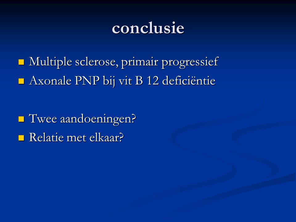 conclusie Multiple sclerose, primair progressief Multiple sclerose, primair progressief Axonale PNP bij vit B 12 deficiëntie Axonale PNP bij vit B 12