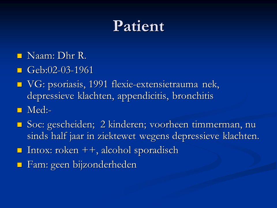 Patient Naam: Dhr R. Naam: Dhr R. Geb:02-03-1961 Geb:02-03-1961 VG: psoriasis, 1991 flexie-extensietrauma nek, depressieve klachten, appendicitis, bro