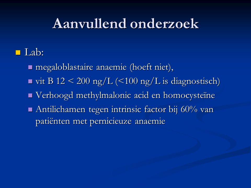 Aanvullend onderzoek Lab: Lab: megaloblastaire anaemie (hoeft niet), megaloblastaire anaemie (hoeft niet), vit B 12 < 200 ng/L (<100 ng/L is diagnosti