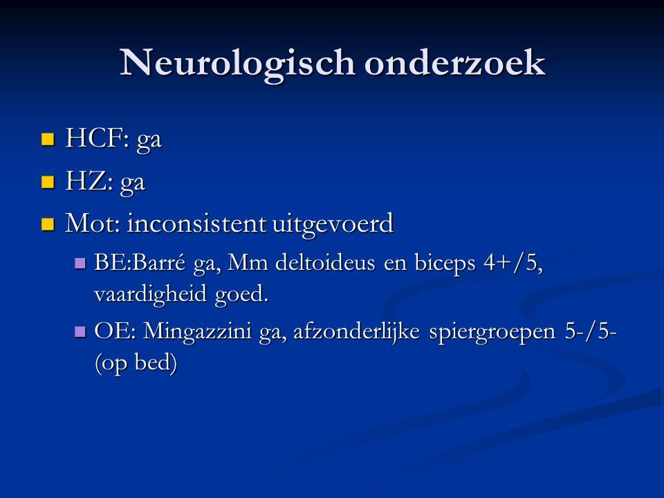 Neurologisch onderzoek HCF: ga HCF: ga HZ: ga HZ: ga Mot: inconsistent uitgevoerd Mot: inconsistent uitgevoerd BE:Barré ga, Mm deltoideus en biceps 4+
