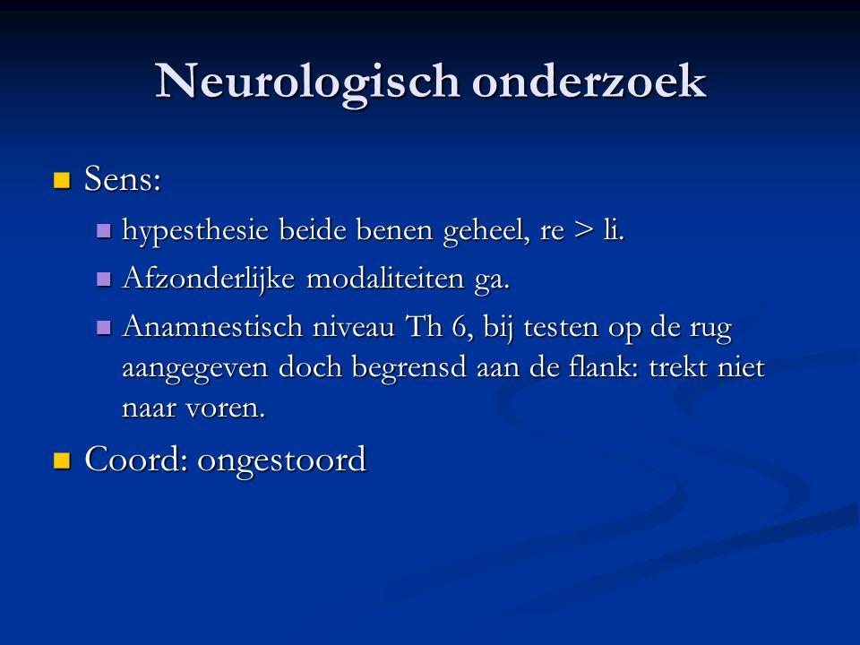 Neurologisch onderzoek Sens: Sens: hypesthesie beide benen geheel, re > li. hypesthesie beide benen geheel, re > li. Afzonderlijke modaliteiten ga. Af