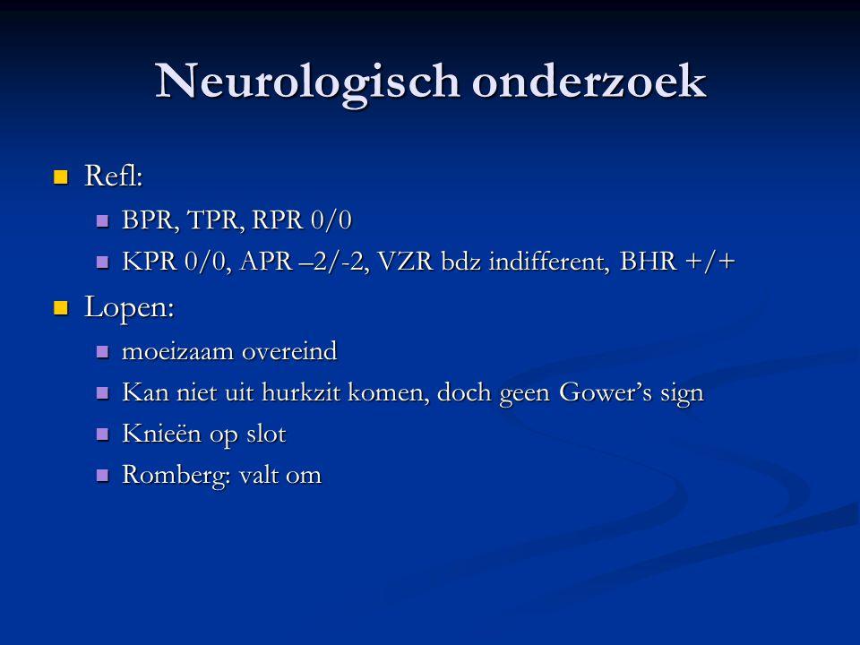 Neurologisch onderzoek Refl: Refl: BPR, TPR, RPR 0/0 BPR, TPR, RPR 0/0 KPR 0/0, APR –2/-2, VZR bdz indifferent, BHR +/+ KPR 0/0, APR –2/-2, VZR bdz in