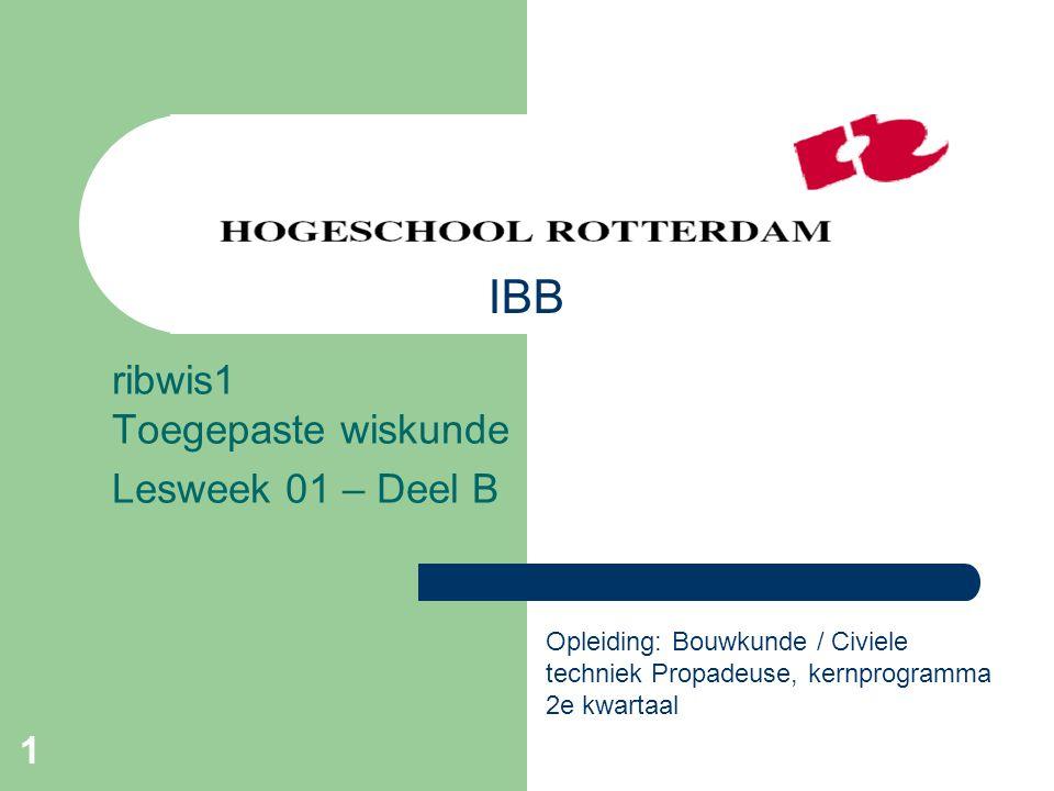 1 ribwis1 Toegepaste wiskunde Lesweek 01 – Deel B Opleiding: Bouwkunde / Civiele techniek Propadeuse, kernprogramma 2e kwartaal IBB