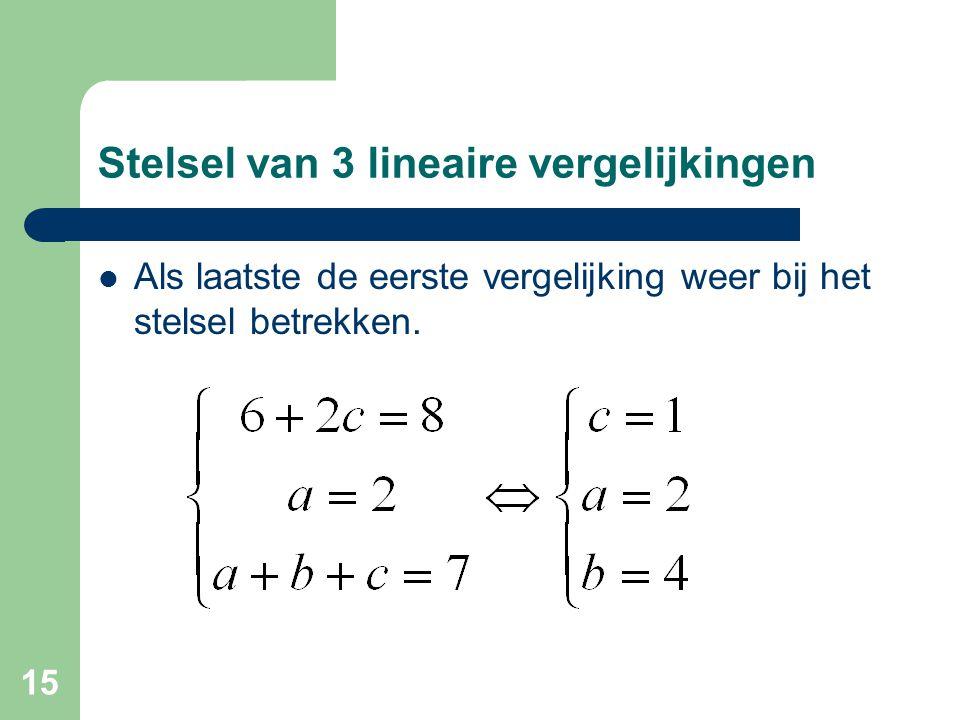 15 Stelsel van 3 lineaire vergelijkingen Als laatste de eerste vergelijking weer bij het stelsel betrekken.