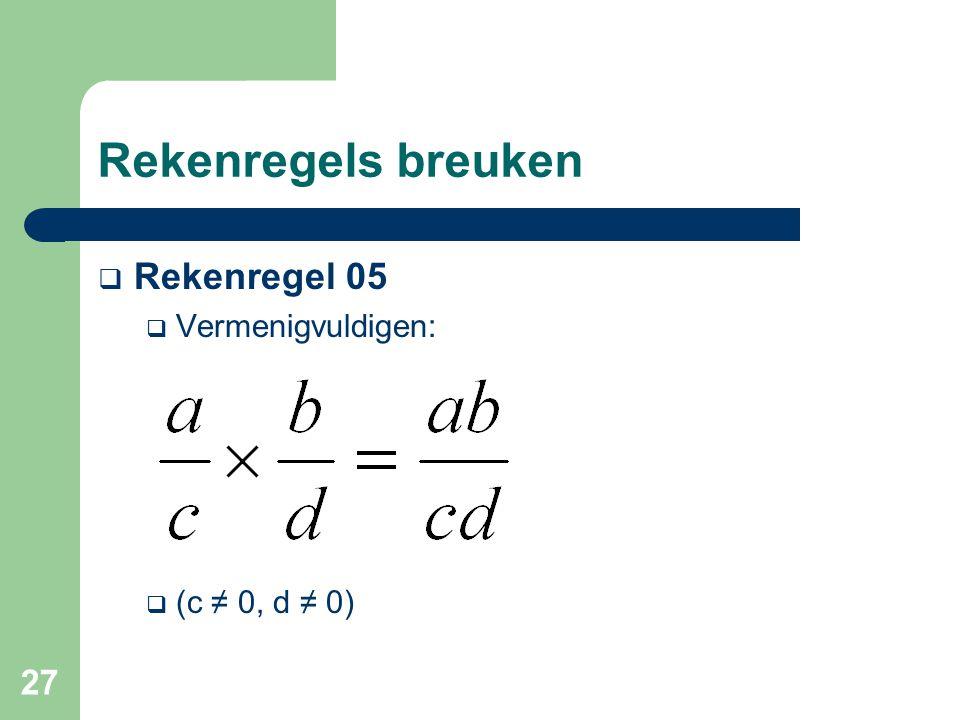27 Rekenregels breuken  Rekenregel 05  Vermenigvuldigen:  (c ≠ 0, d ≠ 0)