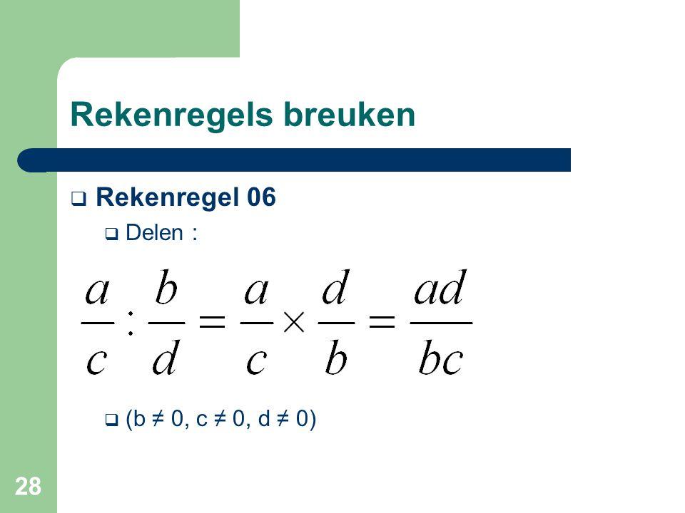 28 Rekenregels breuken  Rekenregel 06  Delen :  (b ≠ 0, c ≠ 0, d ≠ 0)