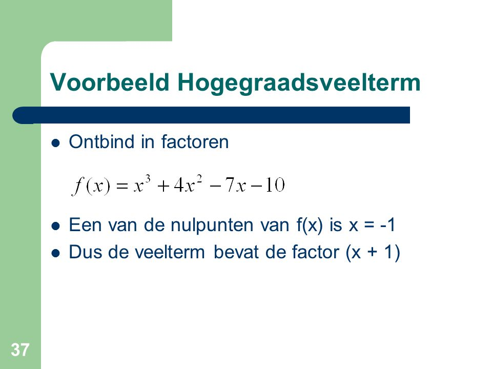 37 Voorbeeld Hogegraadsveelterm Ontbind in factoren Een van de nulpunten van f(x) is x = -1 Dus de veelterm bevat de factor (x + 1)