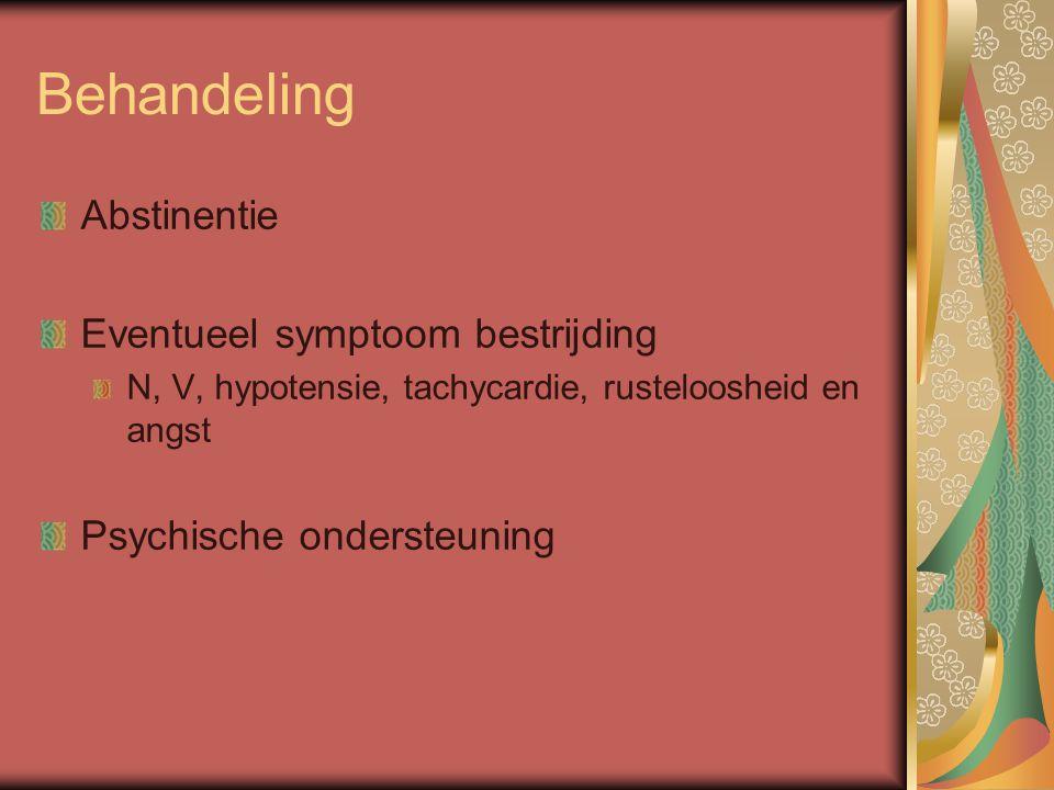 Behandeling Abstinentie Eventueel symptoom bestrijding N, V, hypotensie, tachycardie, rusteloosheid en angst Psychische ondersteuning