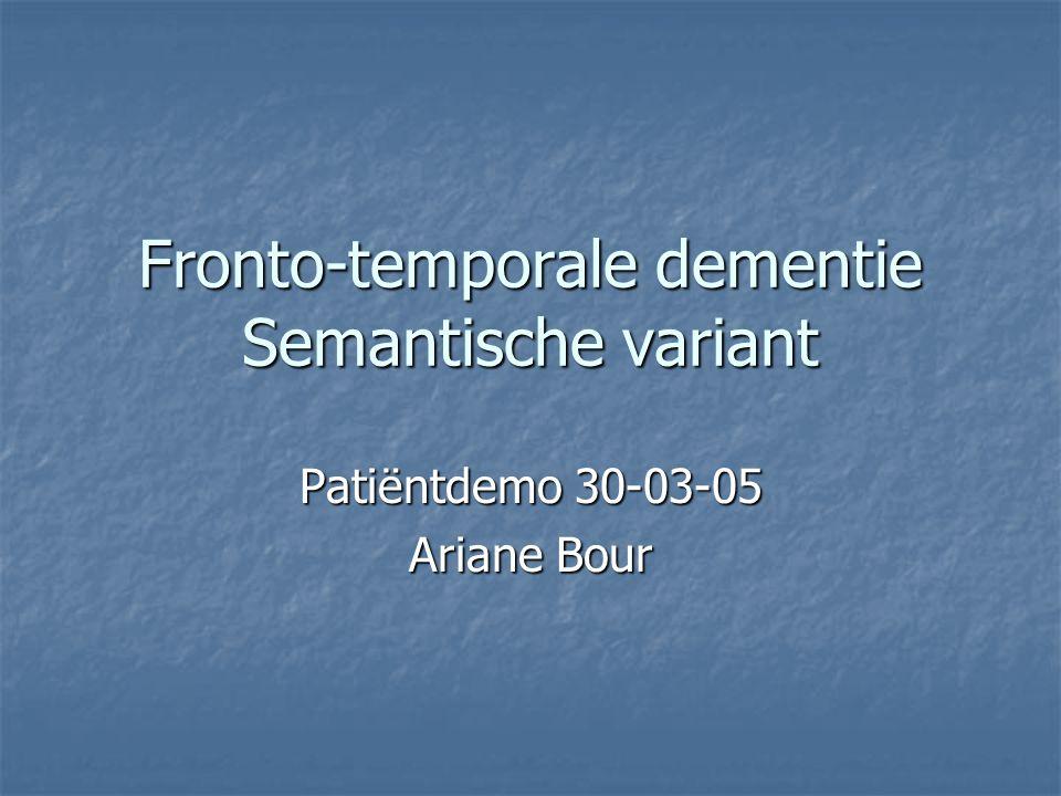 Fronto-temporale dementie Semantische variant Patiëntdemo 30-03-05 Ariane Bour
