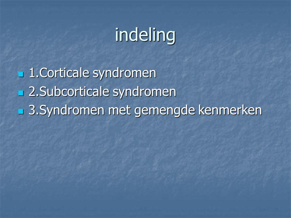 indeling 1.Corticale syndromen 1.Corticale syndromen 2.Subcorticale syndromen 2.Subcorticale syndromen 3.Syndromen met gemengde kenmerken 3.Syndromen