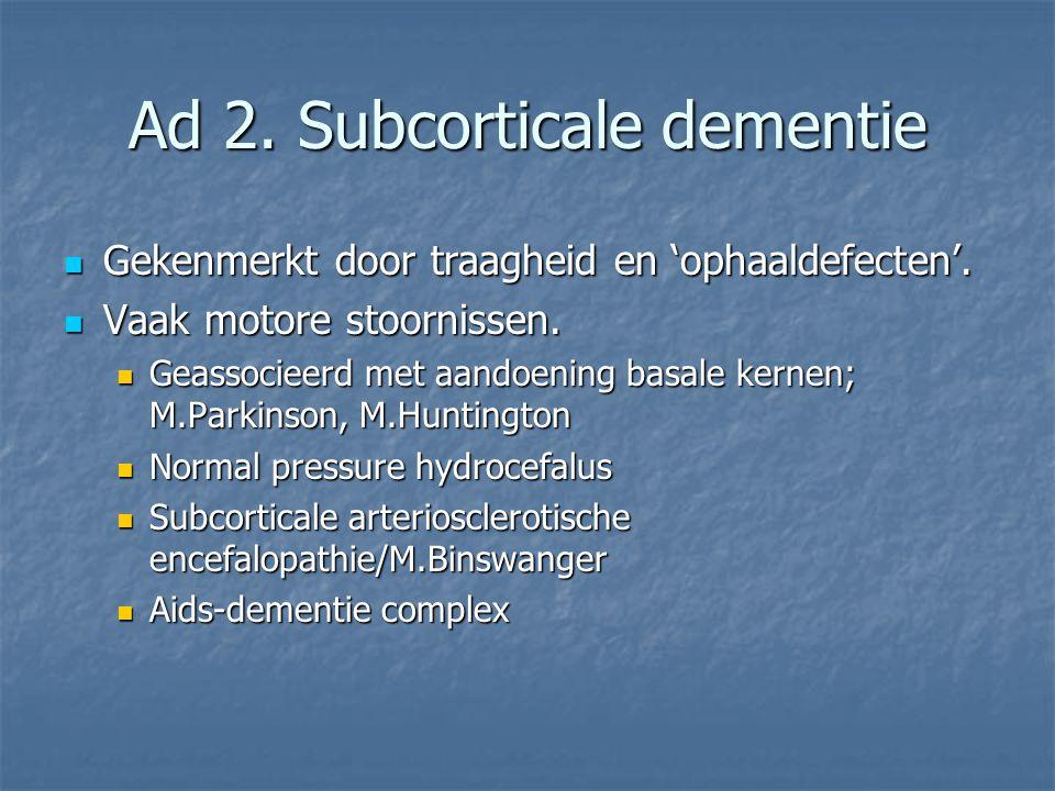 Ad 2. Subcorticale dementie Gekenmerkt door traagheid en 'ophaaldefecten'. Gekenmerkt door traagheid en 'ophaaldefecten'. Vaak motore stoornissen. Vaa