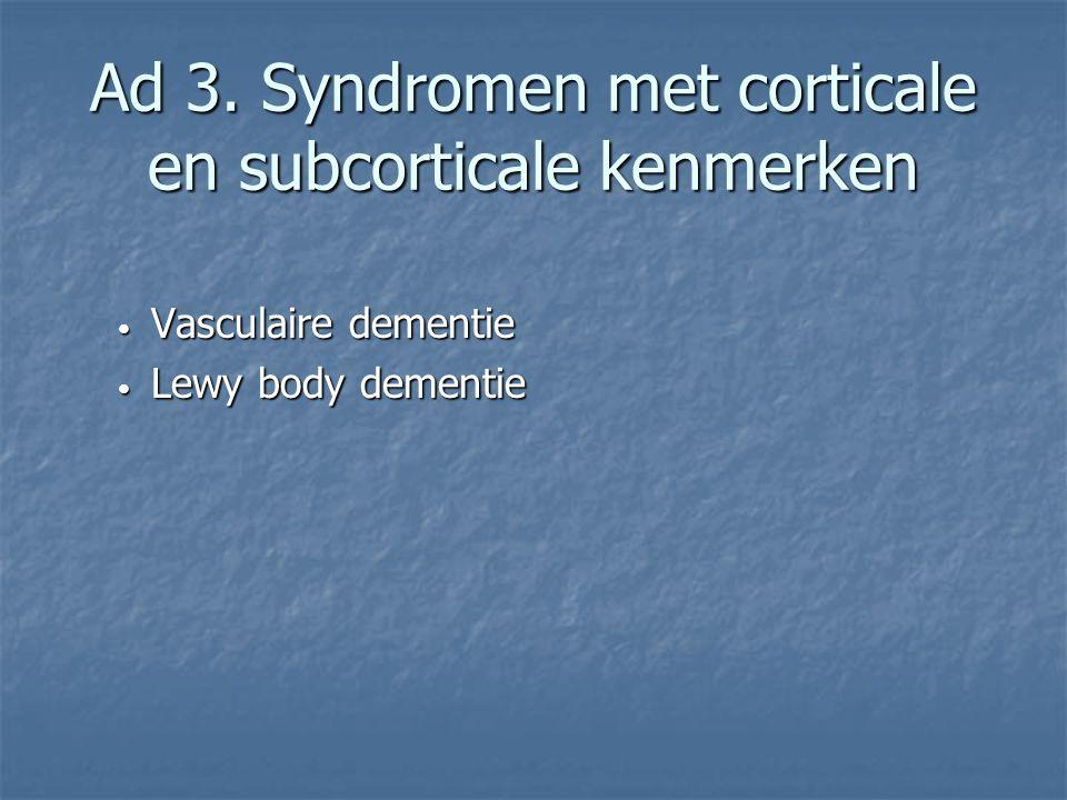 Ad 3. Syndromen met corticale en subcorticale kenmerken Vasculaire dementie Vasculaire dementie Lewy body dementie Lewy body dementie