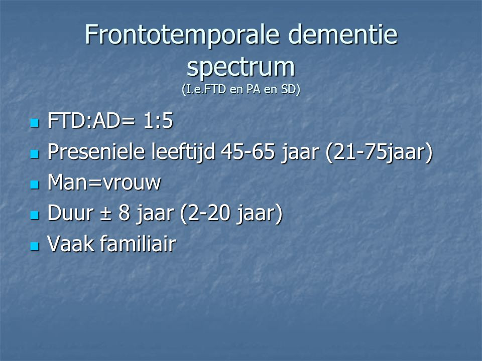 Frontotemporale dementie spectrum (I.e.FTD en PA en SD) FTD:AD= 1:5 FTD:AD= 1:5 Preseniele leeftijd 45-65 jaar (21-75jaar) Preseniele leeftijd 45-65 j