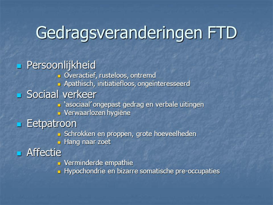 Gedragsveranderingen FTD Persoonlijkheid Persoonlijkheid Overactief, rusteloos, ontremd Overactief, rusteloos, ontremd Apathisch, initiatiefloos, onge