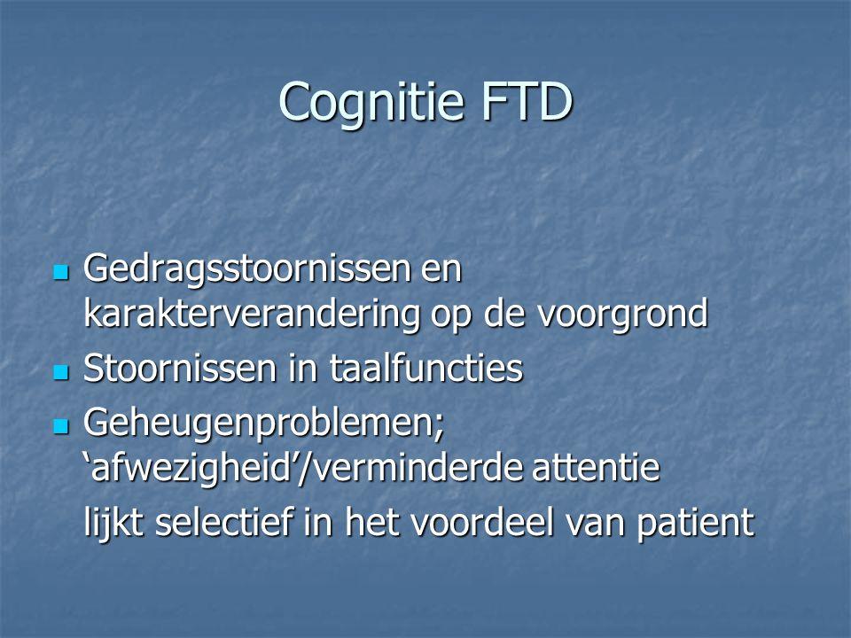 Cognitie FTD Gedragsstoornissen en karakterverandering op de voorgrond Gedragsstoornissen en karakterverandering op de voorgrond Stoornissen in taalfu