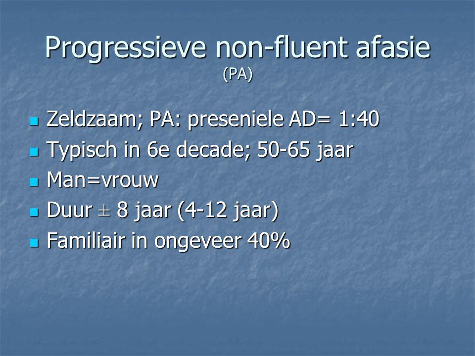 Progressieve non-fluent afasie (PA) Zeldzaam; PA: preseniele AD= 1:40 Zeldzaam; PA: preseniele AD= 1:40 Typisch in 6e decade; 50-65 jaar Typisch in 6e