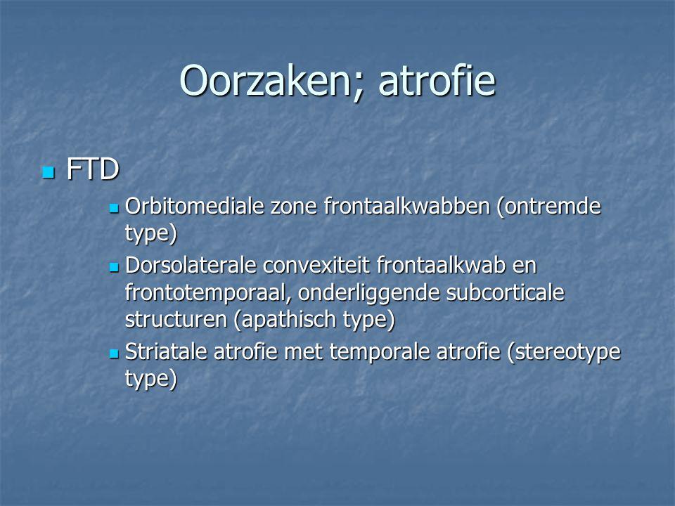 Oorzaken; atrofie FTD FTD Orbitomediale zone frontaalkwabben (ontremde type) Orbitomediale zone frontaalkwabben (ontremde type) Dorsolaterale convexit