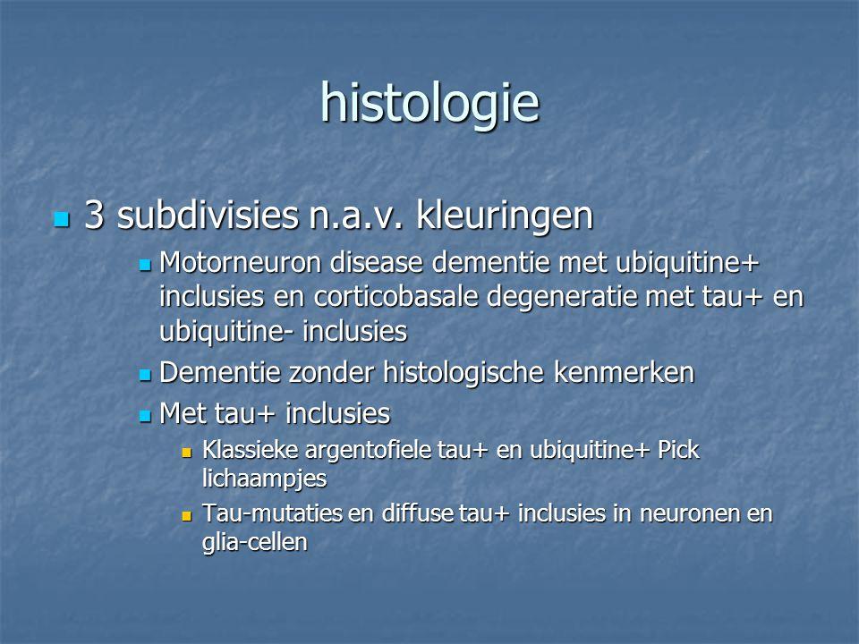 histologie 3 subdivisies n.a.v. kleuringen 3 subdivisies n.a.v. kleuringen Motorneuron disease dementie met ubiquitine+ inclusies en corticobasale deg