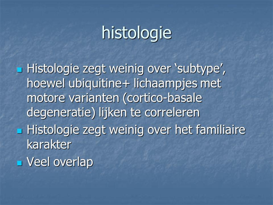 histologie Histologie zegt weinig over 'subtype', hoewel ubiquitine+ lichaampjes met motore varianten (cortico-basale degeneratie) lijken te correlere