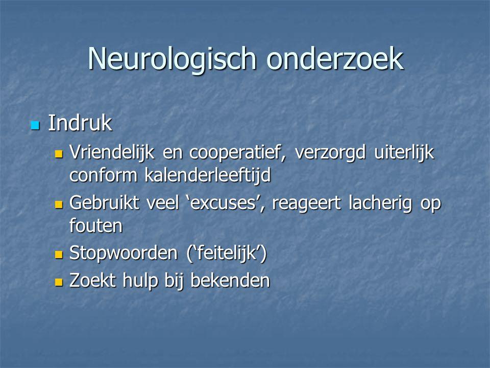 Neurologisch onderzoek Indruk Indruk Vriendelijk en cooperatief, verzorgd uiterlijk conform kalenderleeftijd Vriendelijk en cooperatief, verzorgd uite