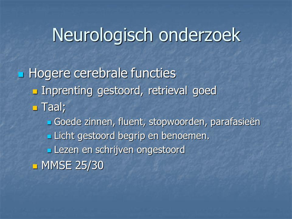 Neurologisch onderzoek Hogere cerebrale functies Hogere cerebrale functies Inprenting gestoord, retrieval goed Inprenting gestoord, retrieval goed Taa