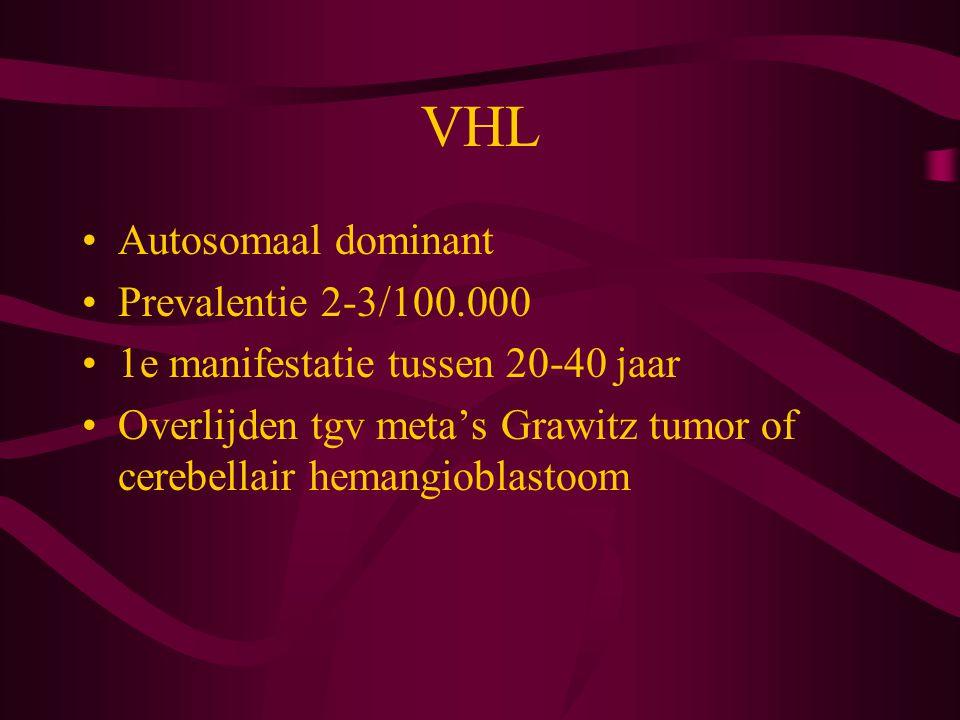 VHL Autosomaal dominant Prevalentie 2-3/100.000 1e manifestatie tussen 20-40 jaar Overlijden tgv meta's Grawitz tumor of cerebellair hemangioblastoom