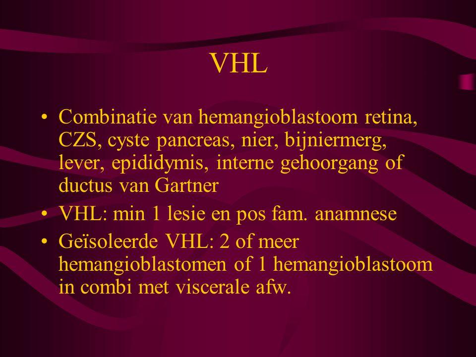 VHL Combinatie van hemangioblastoom retina, CZS, cyste pancreas, nier, bijniermerg, lever, epididymis, interne gehoorgang of ductus van Gartner VHL: min 1 lesie en pos fam.