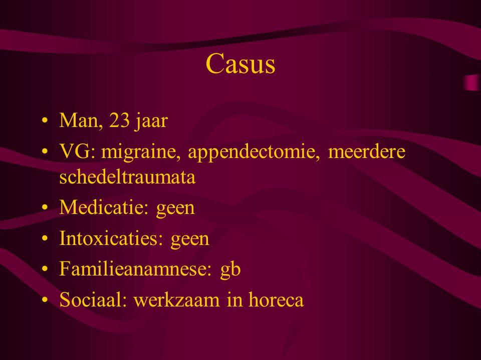 Casus Man, 23 jaar VG: migraine, appendectomie, meerdere schedeltraumata Medicatie: geen Intoxicaties: geen Familieanamnese: gb Sociaal: werkzaam in horeca