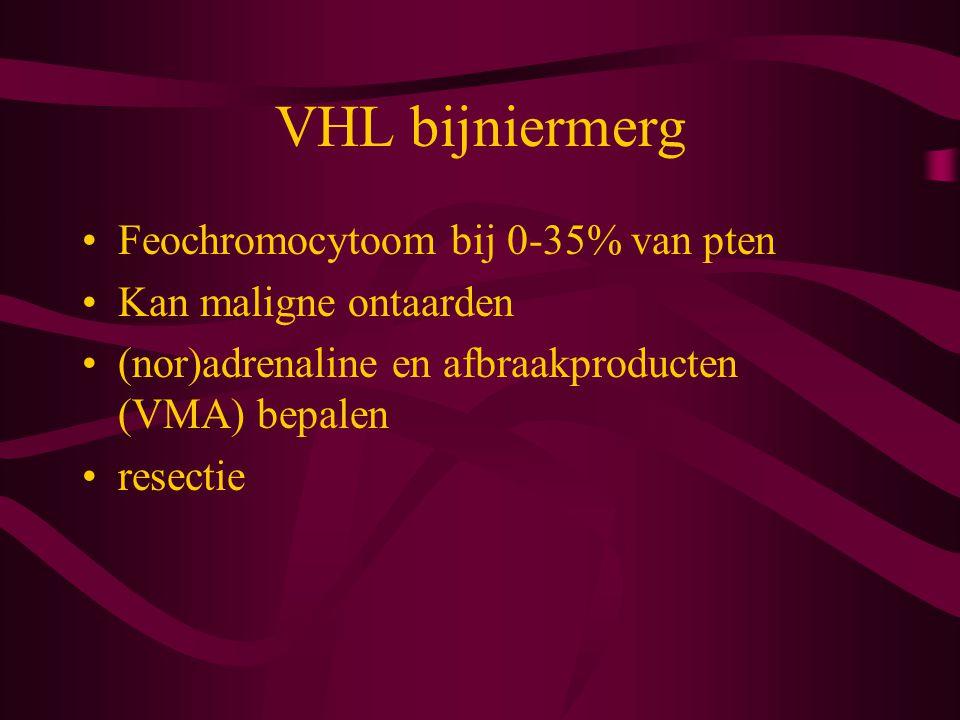 VHL bijniermerg Feochromocytoom bij 0-35% van pten Kan maligne ontaarden (nor)adrenaline en afbraakproducten (VMA) bepalen resectie