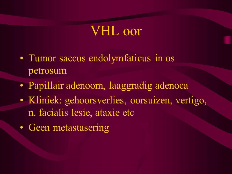 VHL oor Tumor saccus endolymfaticus in os petrosum Papillair adenoom, laaggradig adenoca Kliniek: gehoorsverlies, oorsuizen, vertigo, n.