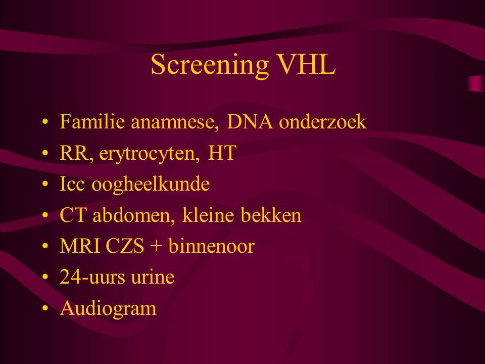 Screening VHL Familie anamnese, DNA onderzoek RR, erytrocyten, HT Icc oogheelkunde CT abdomen, kleine bekken MRI CZS + binnenoor 24-uurs urine Audiogram