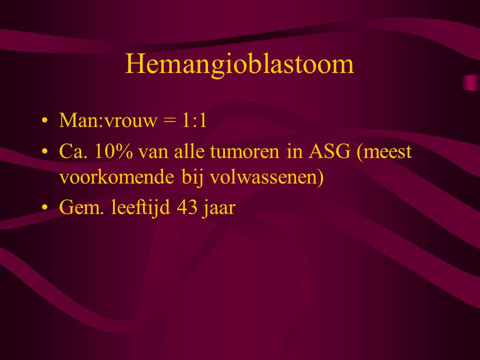 Hemangioblastoom CZS 75% cerebellum: 30-40% solide, rest cysteus 10% medulla oblongata 14% ruggemerg: intramedullair/ extramedullair-intraduraal/extraduraal 1% supratentorieel: convexiteit/hypofysesteel/in ventrikel/in n.opticus