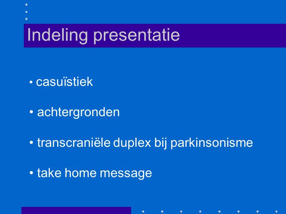casuïstiek achtergronden transcraniële duplex bij parkinsonisme take home message Indeling presentatie