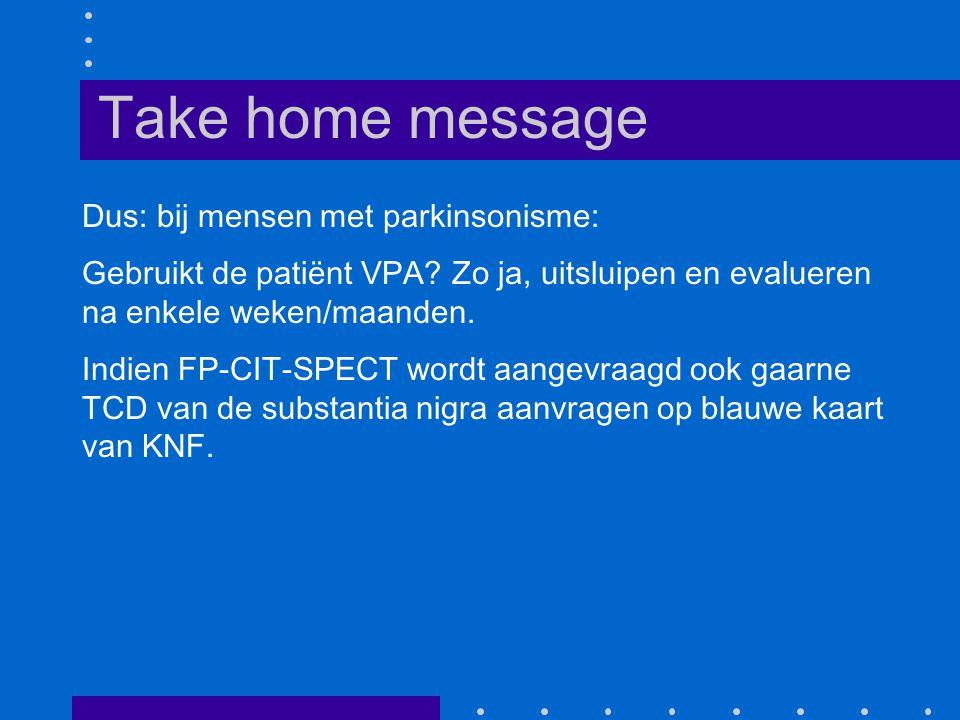 Take home message Dus: bij mensen met parkinsonisme: Gebruikt de patiënt VPA.