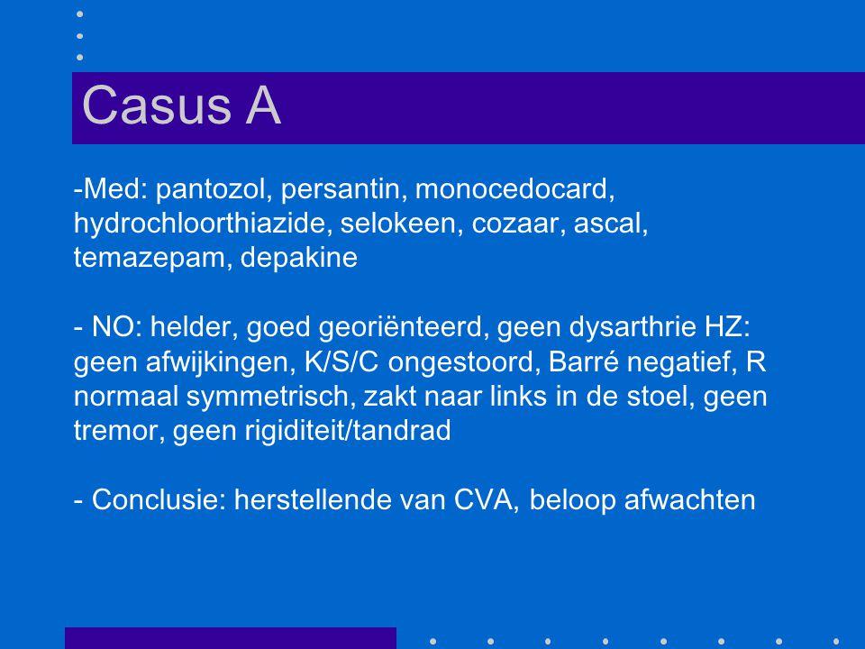 -Med: pantozol, persantin, monocedocard, hydrochloorthiazide, selokeen, cozaar, ascal, temazepam, depakine - NO: helder, goed georiënteerd, geen dysarthrie HZ: geen afwijkingen, K/S/C ongestoord, Barré negatief, R normaal symmetrisch, zakt naar links in de stoel, geen tremor, geen rigiditeit/tandrad - Conclusie: herstellende van CVA, beloop afwachten Casus A