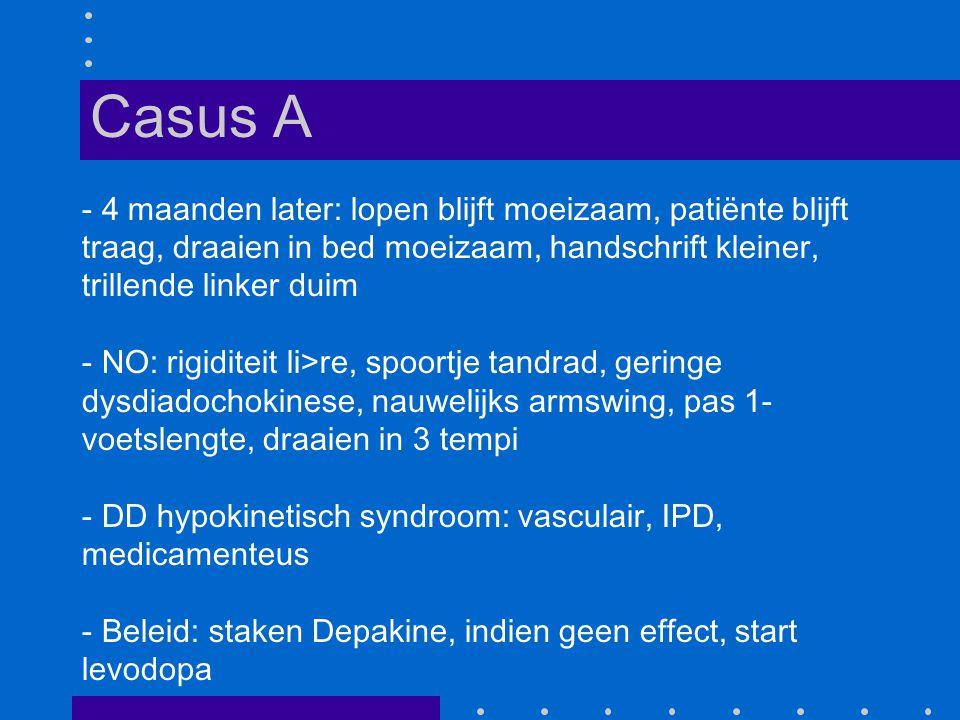- 4 maanden later: lopen blijft moeizaam, patiënte blijft traag, draaien in bed moeizaam, handschrift kleiner, trillende linker duim - NO: rigiditeit li>re, spoortje tandrad, geringe dysdiadochokinese, nauwelijks armswing, pas 1- voetslengte, draaien in 3 tempi - DD hypokinetisch syndroom: vasculair, IPD, medicamenteus - Beleid: staken Depakine, indien geen effect, start levodopa Casus A